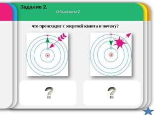 Объясните: что происходит с энергией кванта и почему? Поглощается. Идет перех