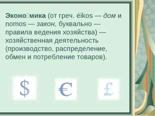 Эконо́мика (от греч. éikos— дом и nomos— закон, буквально— правила ведения