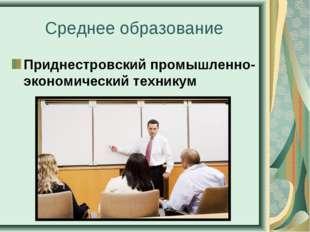 Среднее образование Приднестровский промышленно-экономический техникум