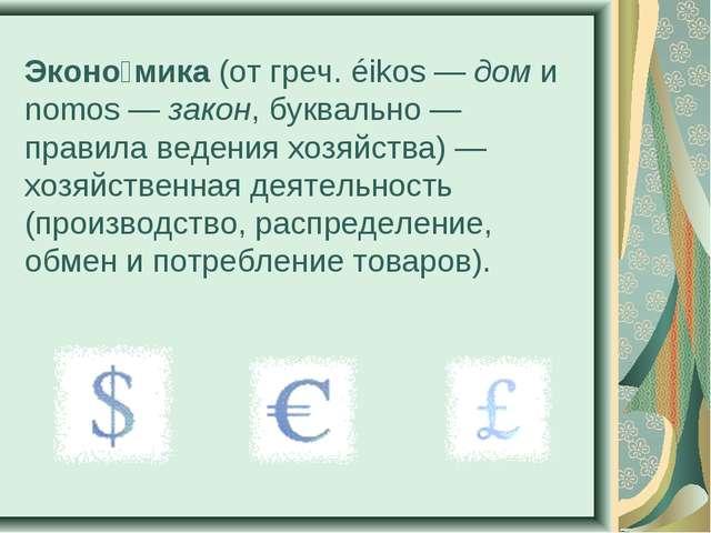 Эконо́мика (от греч. éikos— дом и nomos— закон, буквально— правила ведения...