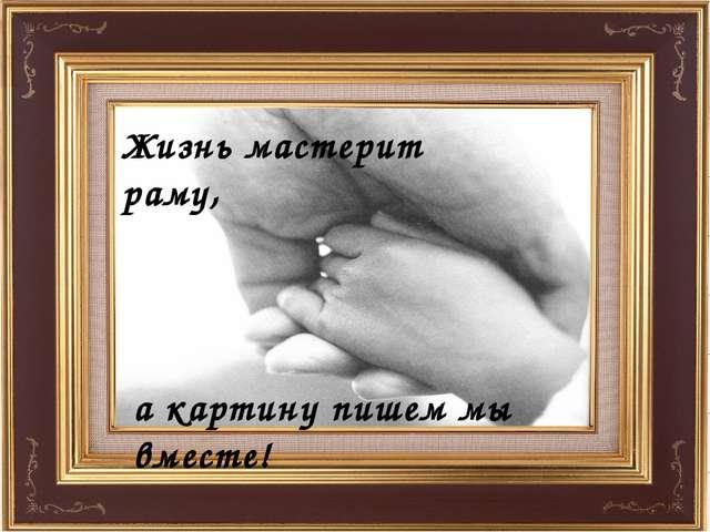 Жизнь мастерит раму, а картину пишем мы вместе!