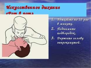 Искусственное дыхание «Рот в рот» Вдыхайте по 10 раз в минуту. Поднимите подб