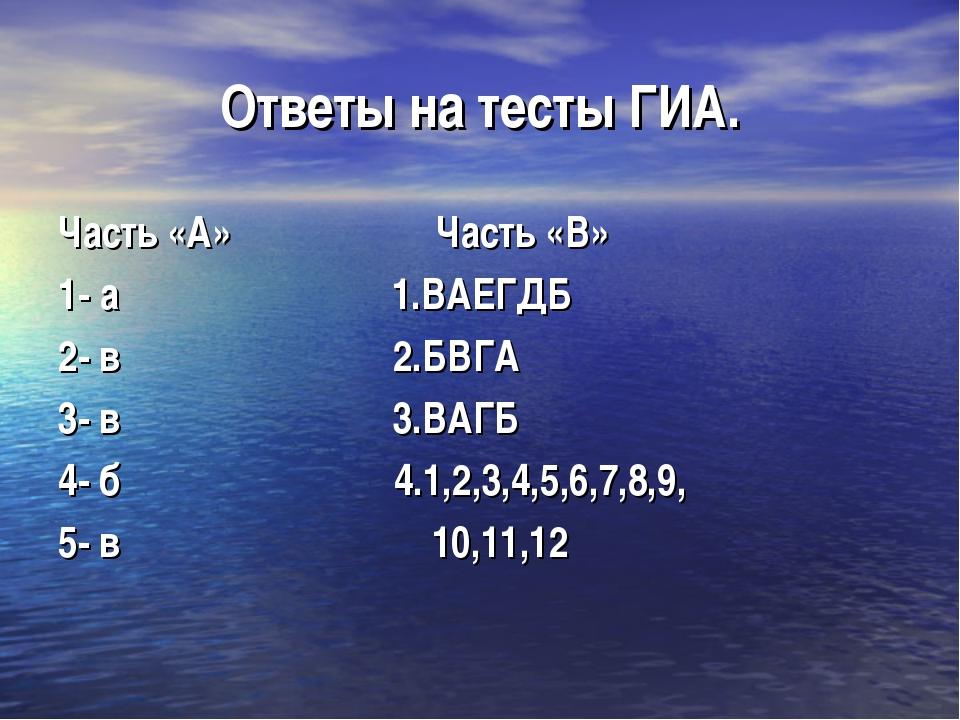 Ответы на тесты ГИА. Часть «А» Часть «В» 1- а 1.ВАЕГДБ 2- в 2.БВГА 3- в 3.ВАГ...