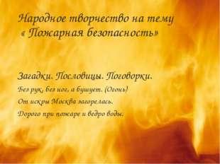 Народное творчество на тему « Пожарная безопасность» Загадки. Пословицы. Пого