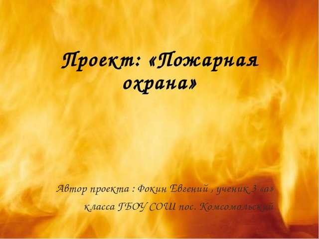 Проект: «Пожарная охрана» Автор проекта : Фокин Евгений , ученик 3 «а» класс...