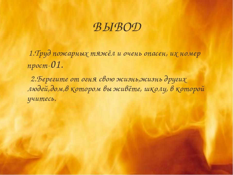 ВЫВОД 1.Труд пожарных тяжёл и очень опасен, их номер прост-01. 2.Берегите от...