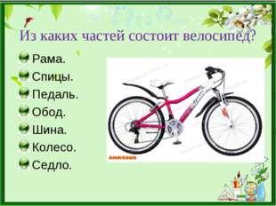 Из каких частей состоит велосипед? Рама. Спицы. Педаль. Обод. Шина. Колесо. С