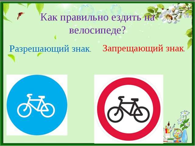 Как правильно ездить на велосипеде? Разрешающий знак. Запрещающий знак.