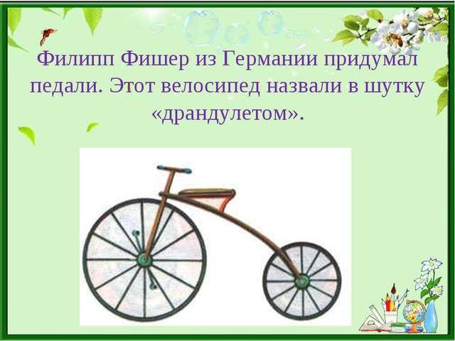 Филипп Фишер из Германии придумал педали. Этот велосипед назвали в шутку «дра...