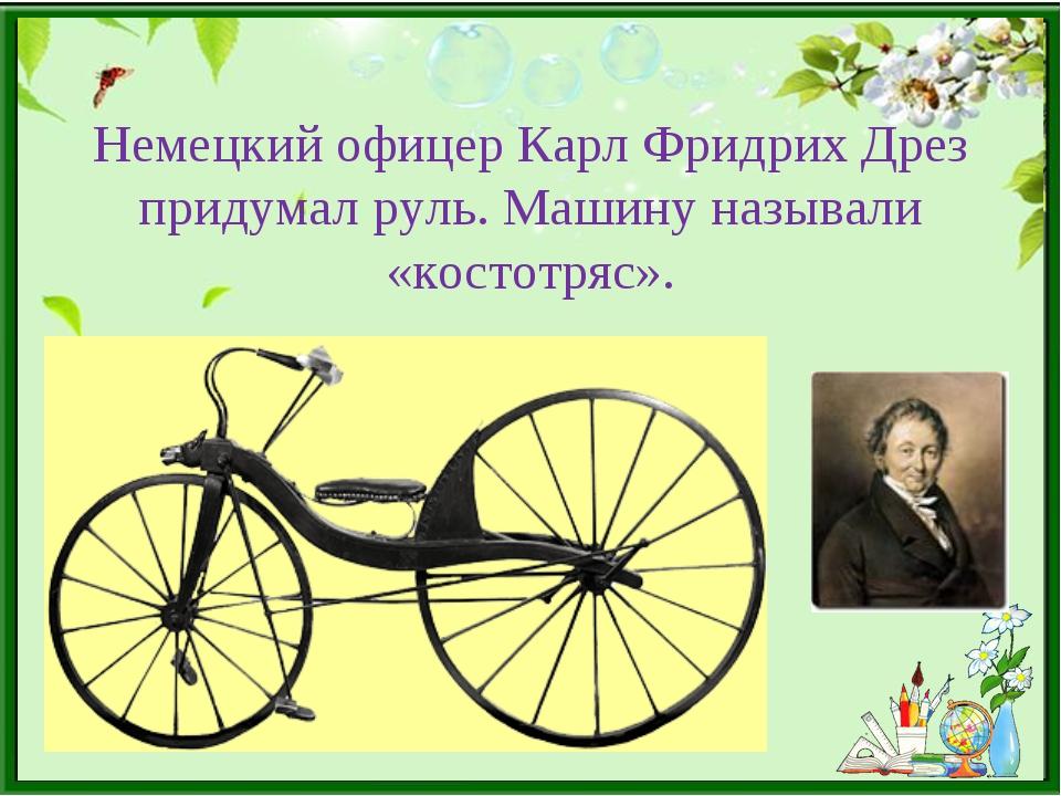 Немецкий офицер Карл Фридрих Дрез придумал руль. Машину называли «костотряс».