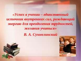 «Успех в учении – единственный источник внутренних сил, рождающий энергию дл
