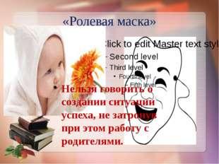 «Ролевая маска» Нельзя говорить о создании ситуации успеха, не затронув при э