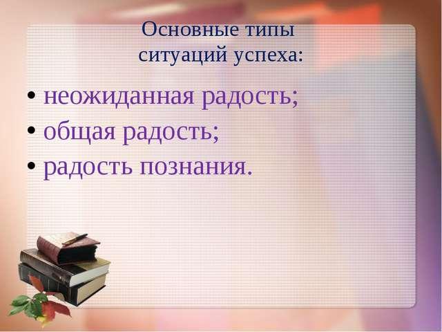 Основные типы ситуаций успеха: неожиданная радость; общая радость; радость по...