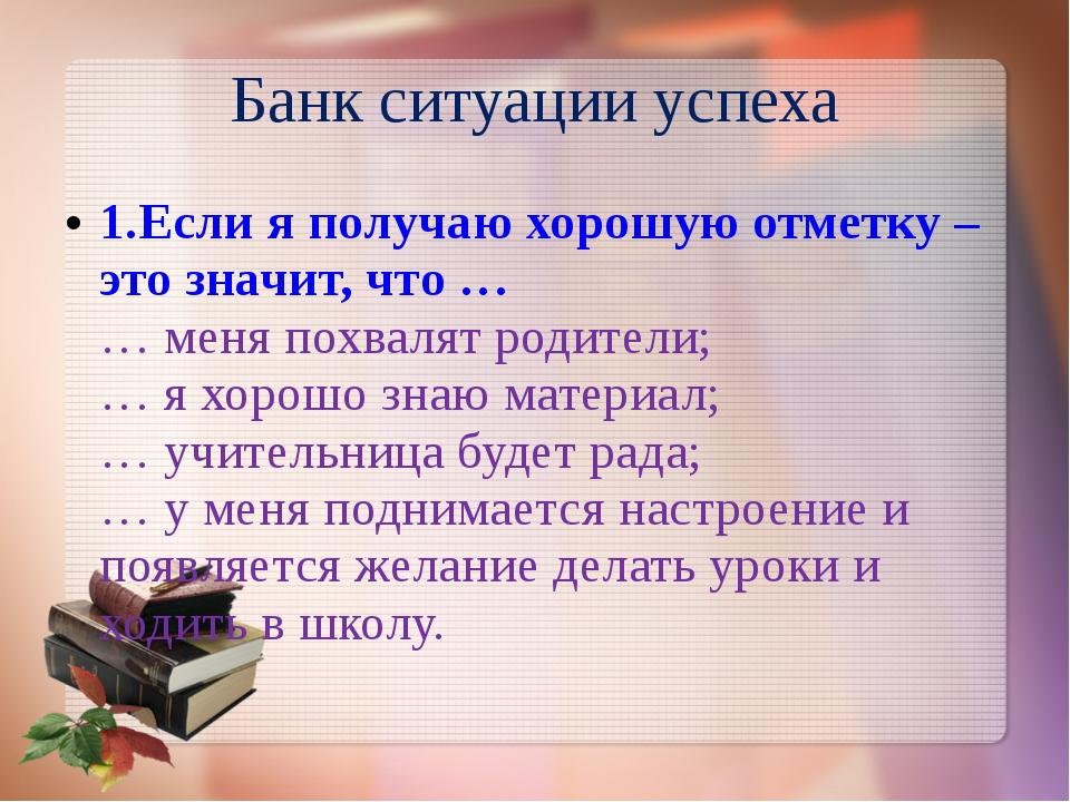 Банк ситуации успеха 1.Если я получаю хорошую отметку – это значит, что … … м...