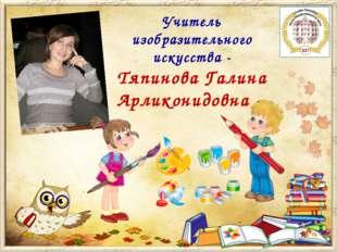 Учитель изобразительного искусства - Тяпинова Галина Арликонидовна -