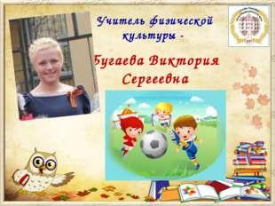 Учитель физической культуры - Бугаева Виктория Сергеевна