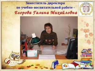 Заместитель директора по учебно-воспитательной работе - Егорова Галина Михайл