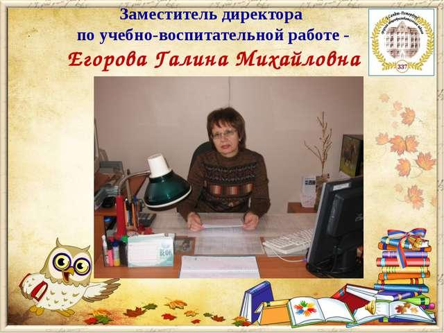 Заместитель директора по учебно-воспитательной работе - Егорова Галина Михайл...