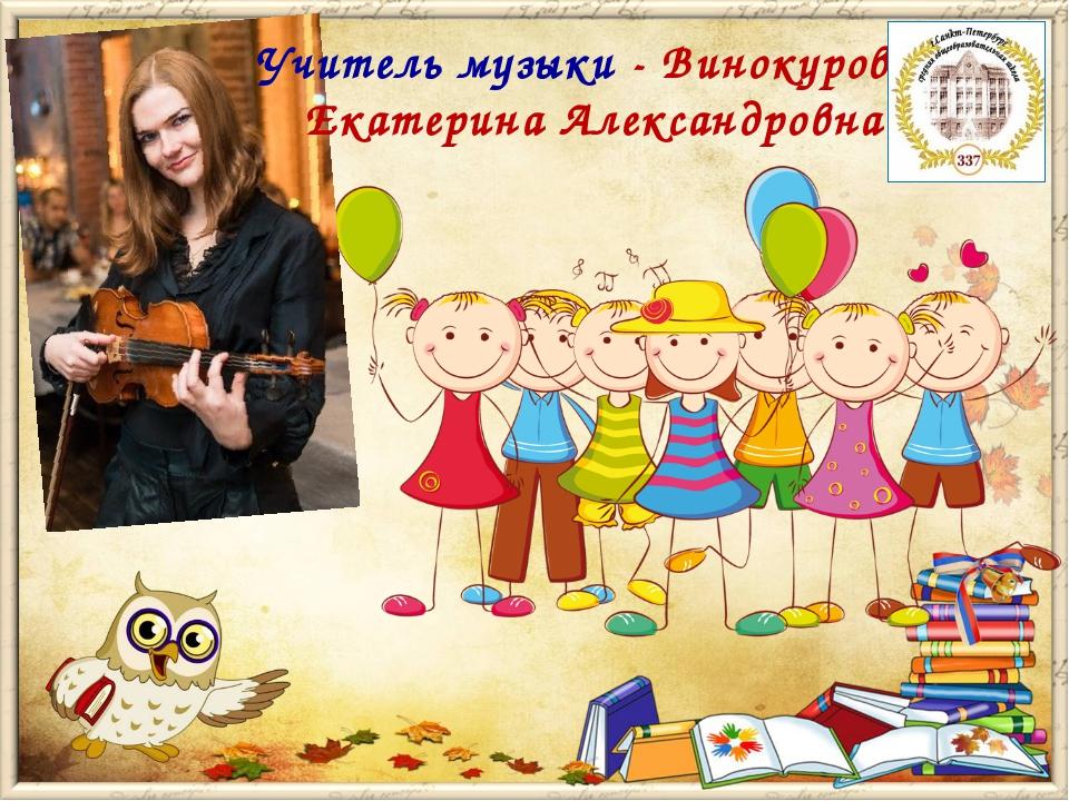 Учитель музыки - Винокурова Екатерина Александровна