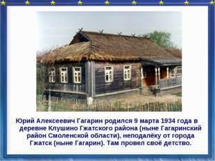 Юрий Алексеевич Гагарин родился 9 марта 1934 года в деревне Клушино Гжатского