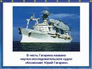 В честь Гагарина названо научно-исследовательское судно «Космонавт Юрий Гага