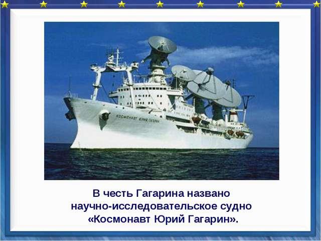 В честь Гагарина названо научно-исследовательское судно «Космонавт Юрий Гага...