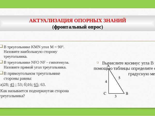 АКТУАЛИЗАЦИЯ ОПОРНЫХ ЗНАНИЙ (фронтальный опрос) В треугольнике KMN угол М = 9...