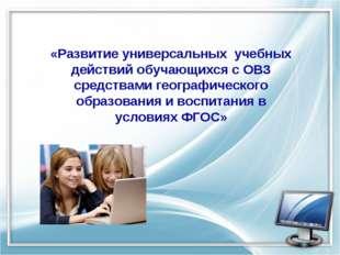 «Развитие универсальных учебных действий обучающихся с ОВЗ средствами геогра
