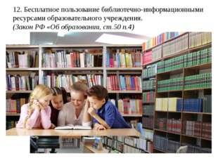 12. Бесплатное пользование библиотечно-информационными ресурсами образователь