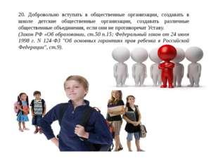 20. Добровольно вступать в общественные организации, создавать в школе детски
