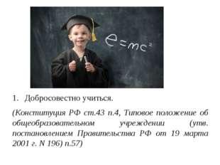 Добросовестно учиться. (Конституция РФ ст.43 п.4, Типовое положение об общеоб