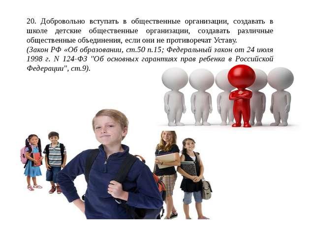 20. Добровольно вступать в общественные организации, создавать в школе детски...