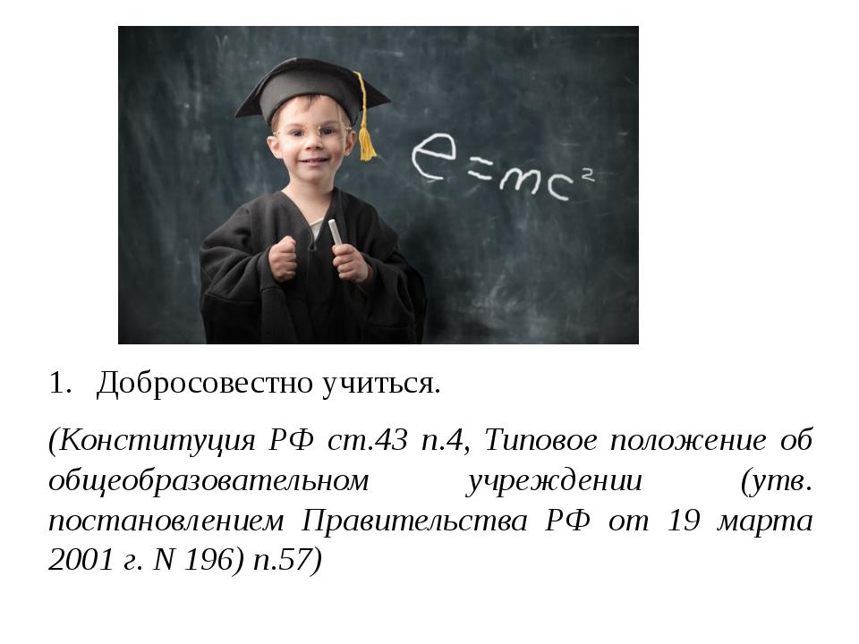 Добросовестно учиться. (Конституция РФ ст.43 п.4, Типовое положение об общеоб...