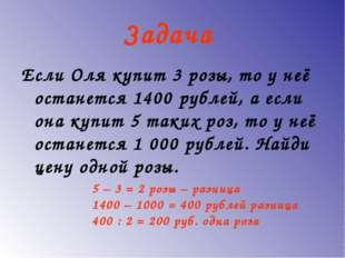 Задача Если Оля купит 3 розы, то у неё останется 1400 рублей, а если она купи