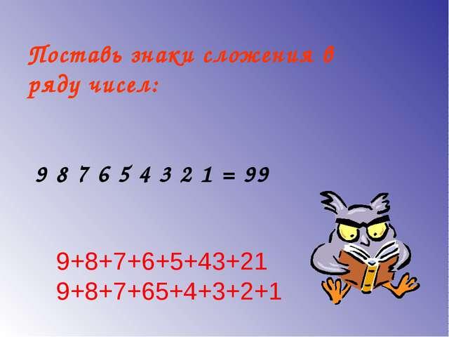 Поставь знаки сложения в ряду чисел: 9 8 7 6 5 4 3 2 1 = 99 9+8+7+6+5+43+21 9...