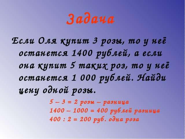 Задача Если Оля купит 3 розы, то у неё останется 1400 рублей, а если она купи...