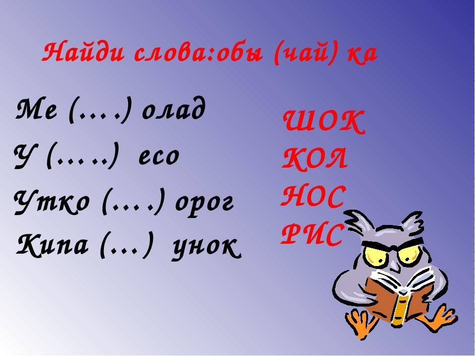 Найди слова:обы (чай) ка Ме (….) олад У (…..) есо Утко (….) орог Кипа (…) уно...