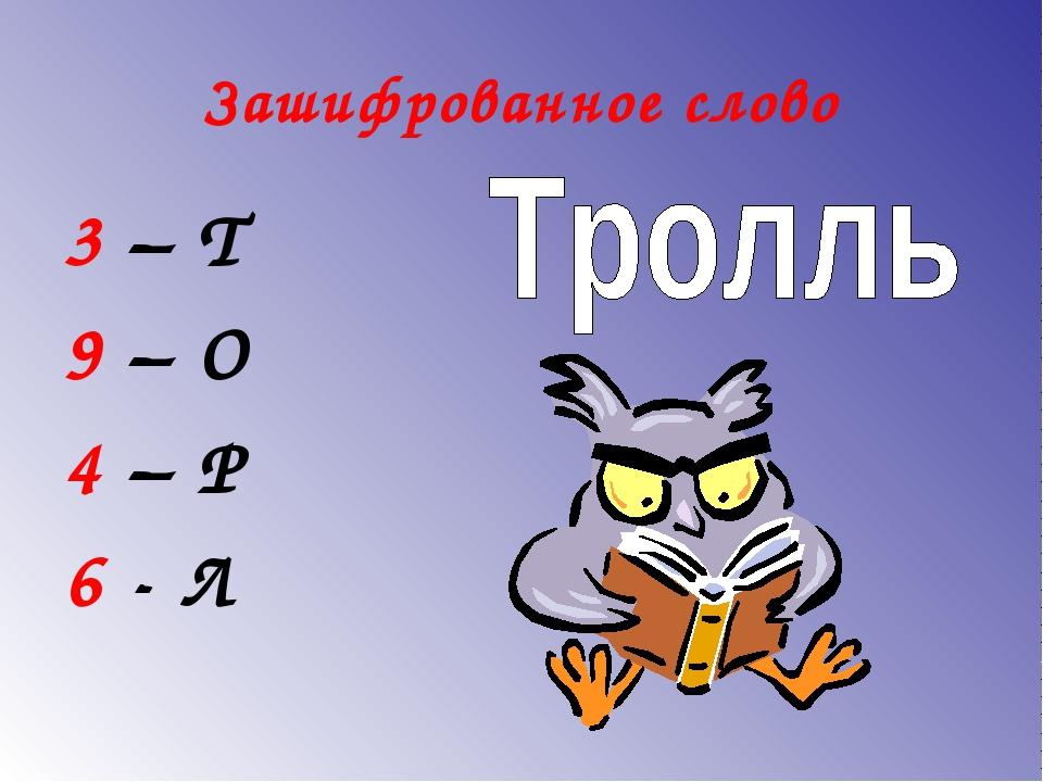 Зашифрованное слово 3 – Т 9 – О 4 – Р 6 - Л