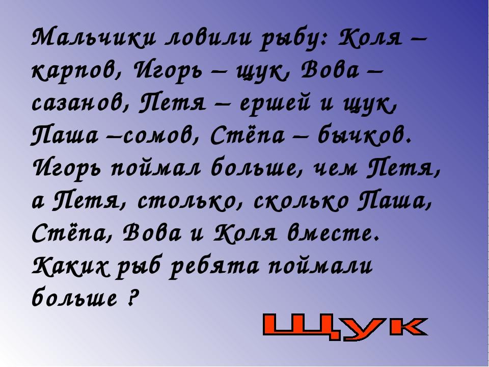 Мальчики ловили рыбу: Коля – карпов, Игорь – щук, Вова – сазанов, Петя – ерше...