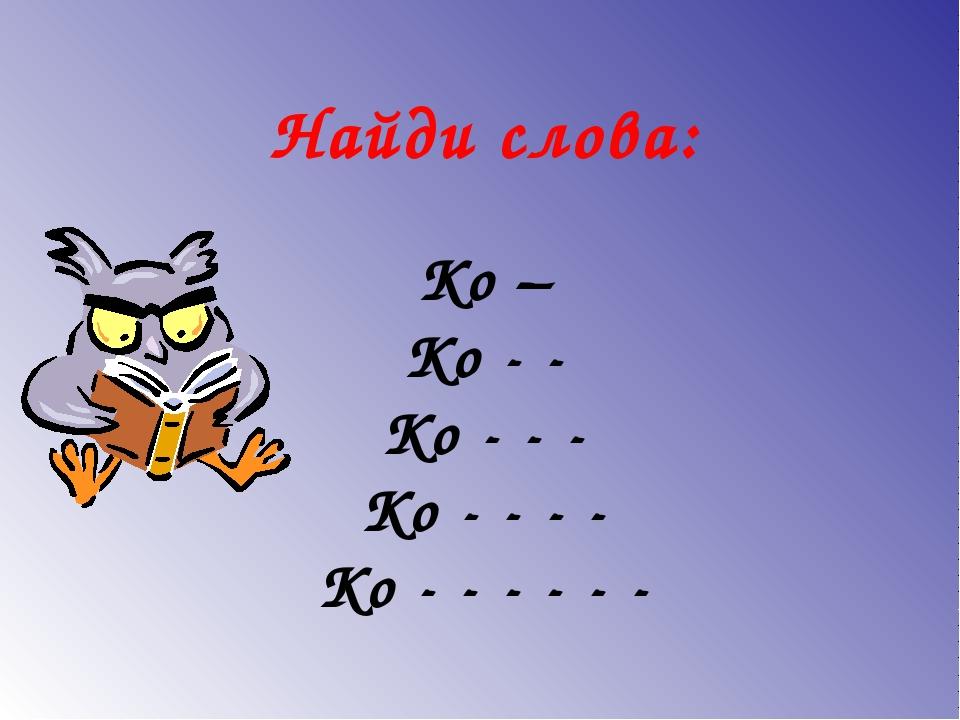 Найди слова: Ко – Ко - - Ко - - - Ко - - - - Ко - - - - - -