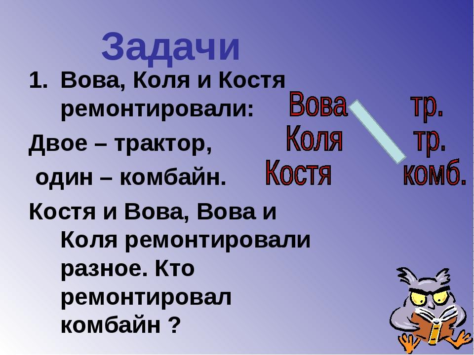 Задачи Вова, Коля и Костя ремонтировали: Двое – трактор, один – комбайн. Кост...