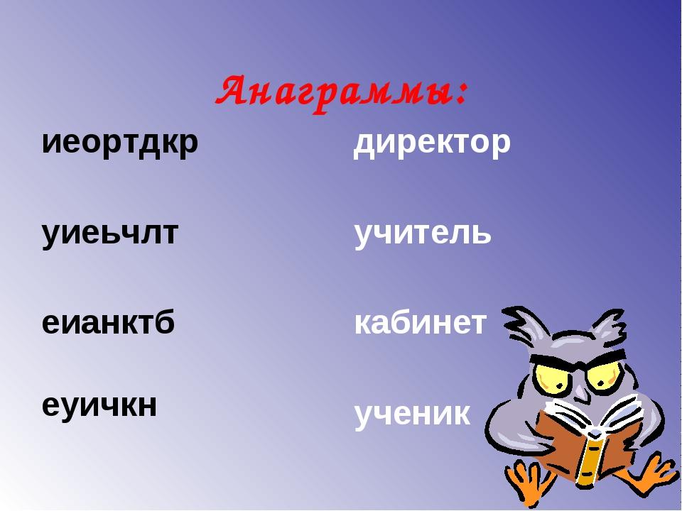 Анаграммы: иеортдкр уиеьчлт еианктб еуичкн директор учитель кабинет ученик