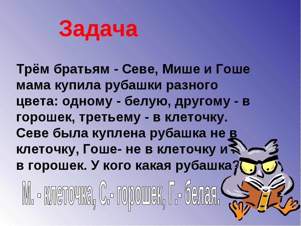 Трём братьям - Севе, Мише и Гоше мама купила рубашки разного цвета: одному -...