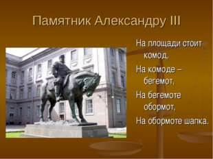 Памятник Александру III На площади стоит комод, На комоде – бегемот, На бегем