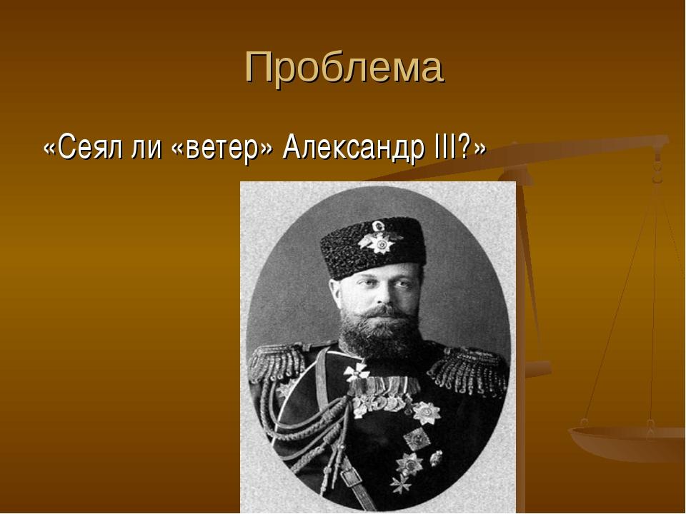 Проблема «Сеял ли «ветер» Александр III?»