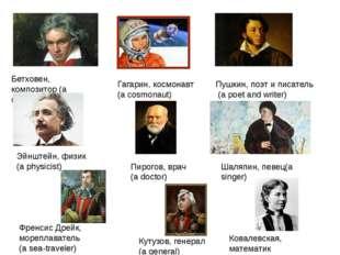 Бетховен, композитор (a composer) Пирогов, врач (a doctor) Шаляпин, певец(a s