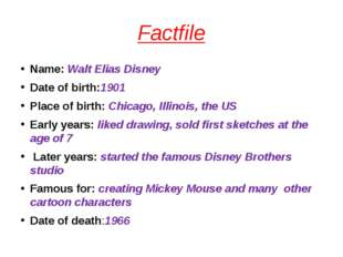Factfile Name: Walt Elias Disney Date of birth:1901 Place of birth: Chicago,