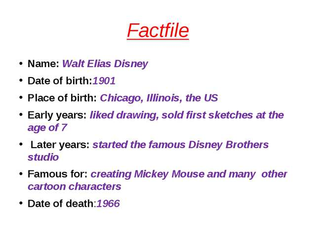 Factfile Name: Walt Elias Disney Date of birth:1901 Place of birth: Chicago,...