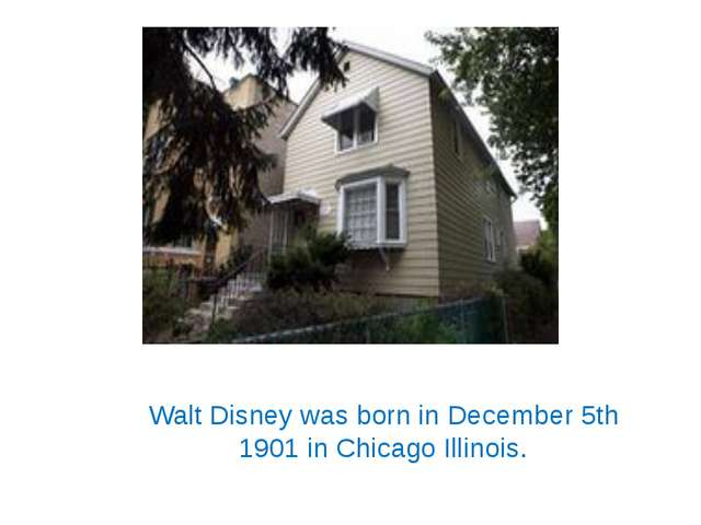 Walt Disney was born in December 5th 1901 in Chicago Illinois.