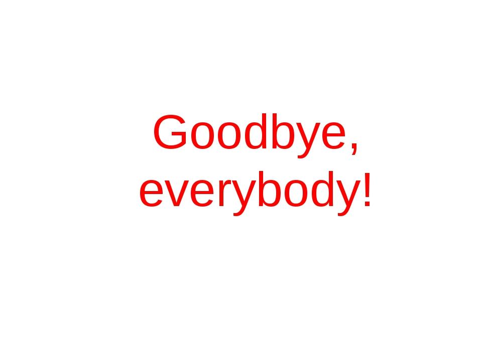 Goodbye, everybody!